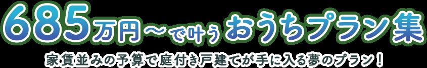 685万円〜で叶うおうちプラン集 家賃並みの予算で庭付き戸建てが手に入る夢のプラン!